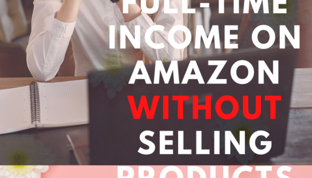 How-to-Make-a-Full-Time-Income-on-Amazon-Without-Selling-Products